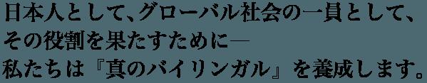 日本人として、グローバル社会の一員として、その役割を果たすために―私たちは『真のバイリンガル』を養成します。