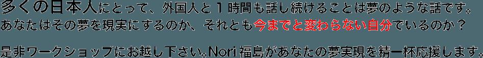 多くの日本人にとって、外国人と1時間も話し続けることは夢のような話です。 あなたはその夢を現実にするのか、それとも今までと変わらない自分でいるのか? 是非ワークショップにお越し下さい。Nori福島があなたの夢実現を精一杯応援します。